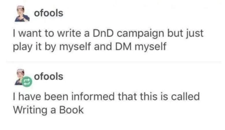 Text from image: I want to write a DnD campaign but just play it by myself and DM myself. I have been informed that this is called Writing a Book