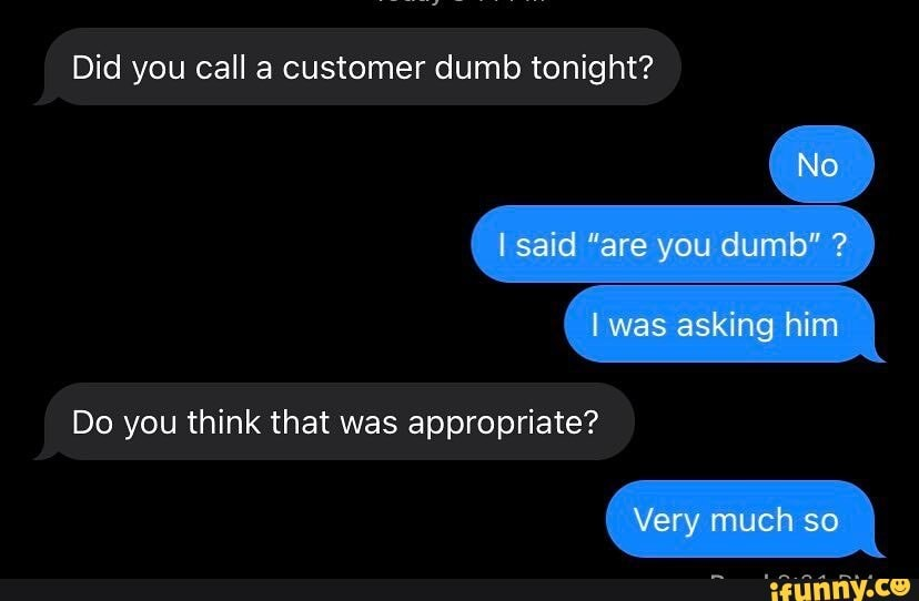 """Text conversation. Did you can a customer dumb tonight? No. I said """"are you dumb"""" I was asking him. Do you think that was appropriate? Very much so."""